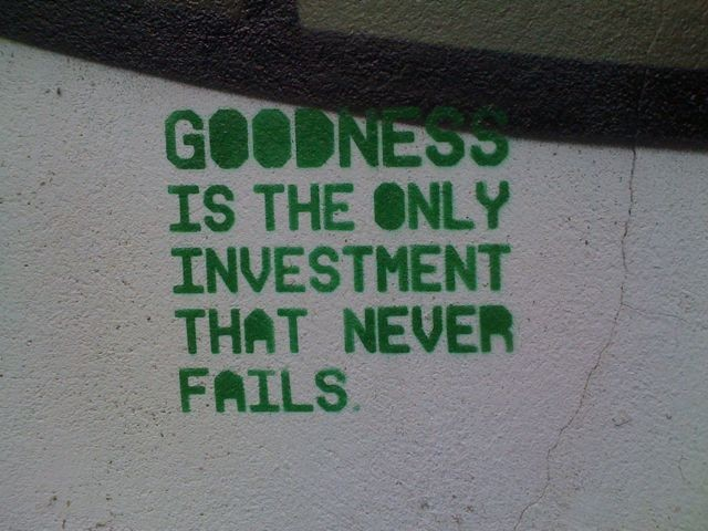 Goodness is the only investment that never fails